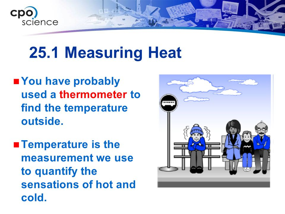 25.1 Measuring Heat You have probably used a thermometer to find the temperature outside.