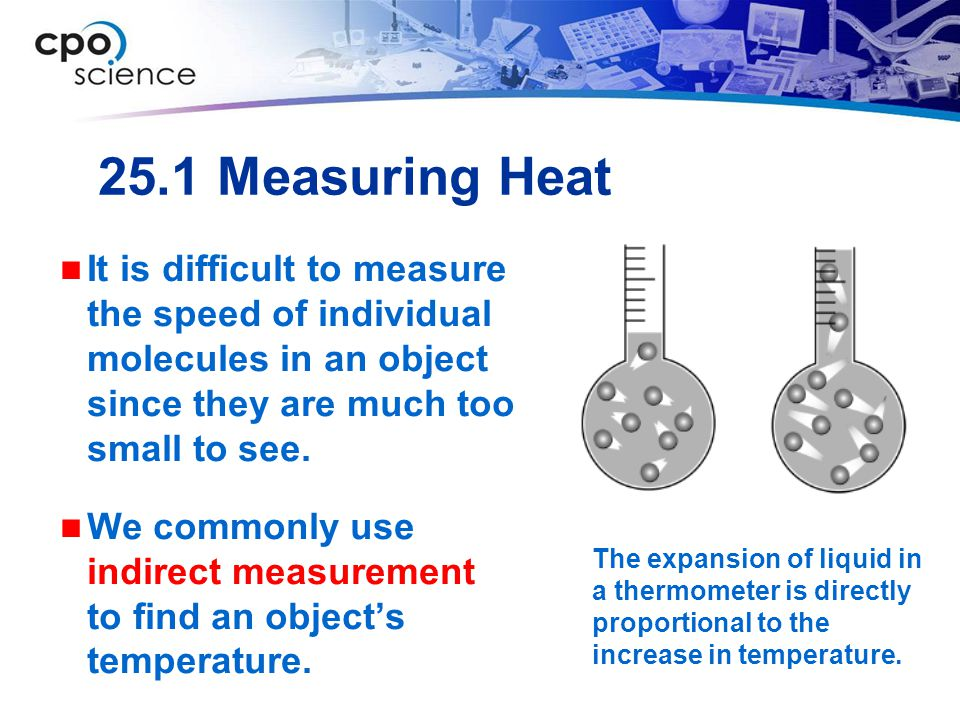 25.1 Measuring Heat It is difficult to measure the speed of individual molecules in an object since they are much too small to see.