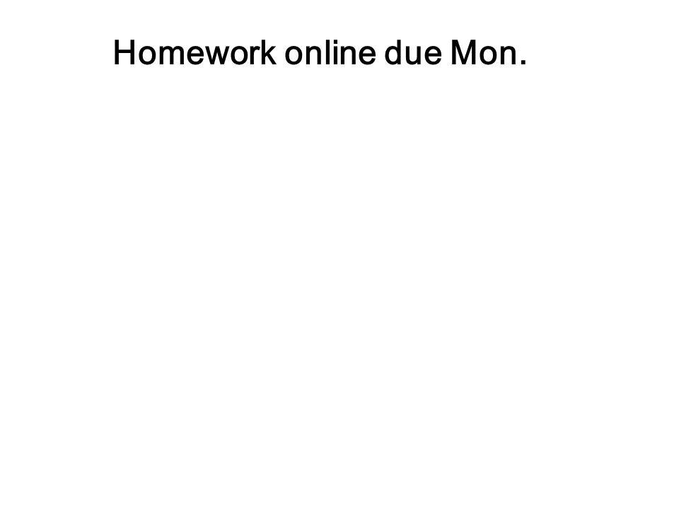 Homework online due Mon.