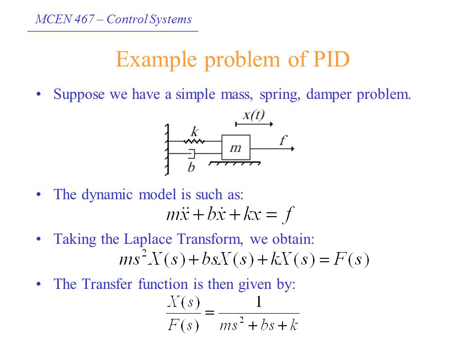 Example problem of PID Suppose we have a simple mass, spring, damper problem. The dynamic model is such as: