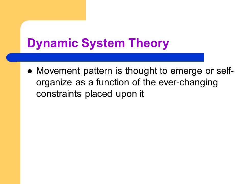 Dynamic System Theory Movement pattern is thought to emerge or self-organize as a function of the ever-changing constraints placed upon it.