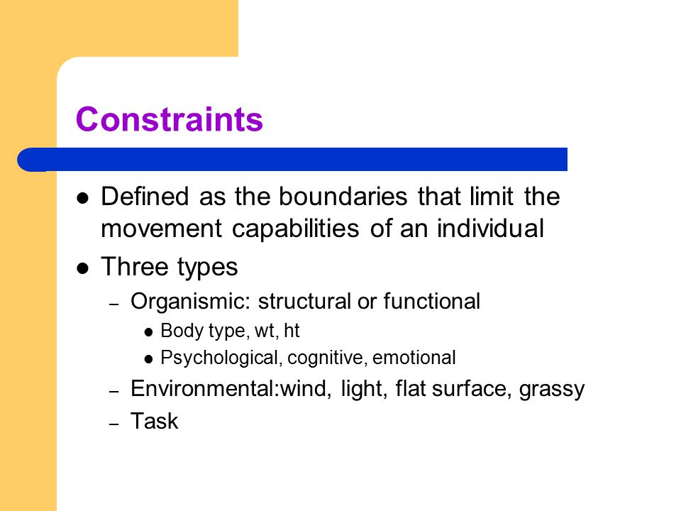 Constraints Defined as the boundaries that limit the movement capabilities of an individual. Three types.