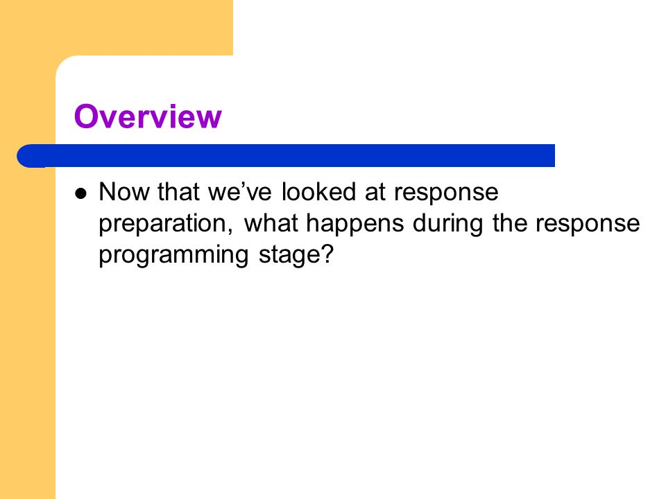 Overview Now that we've looked at response preparation, what happens during the response programming stage