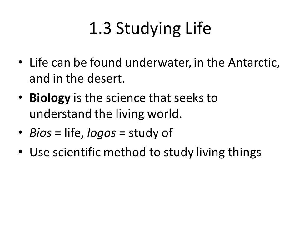 1.3 Studying Life Life can be found underwater, in the Antarctic, and in the desert.