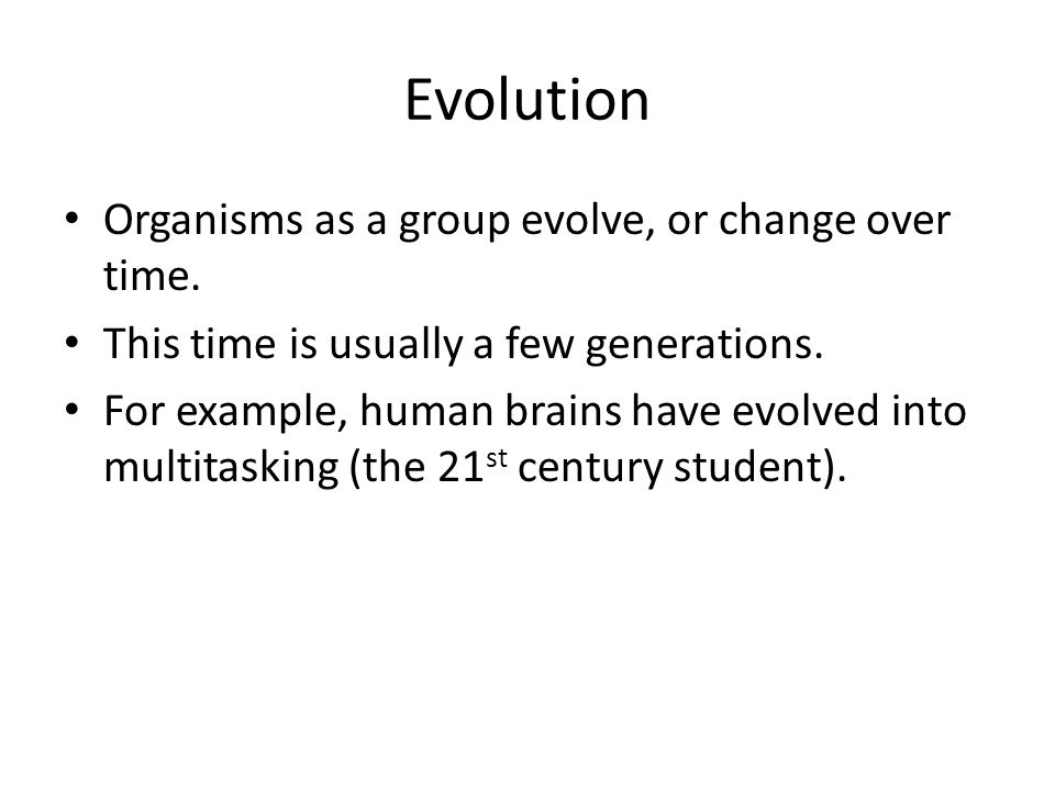 Evolution Organisms as a group evolve, or change over time.
