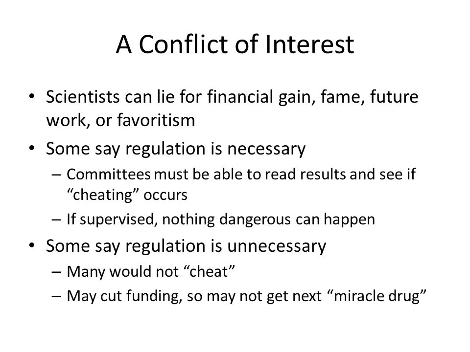 A Conflict of Interest Scientists can lie for financial gain, fame, future work, or favoritism. Some say regulation is necessary.