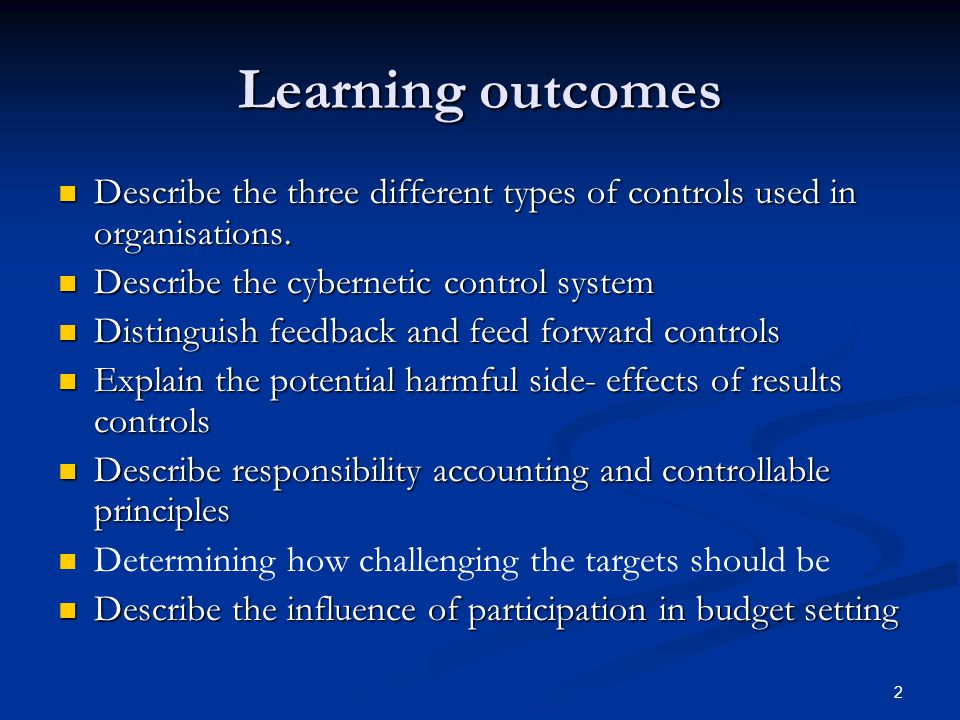 Learning outcomes Describe the three different types of controls used in organisations. Describe the cybernetic control system.