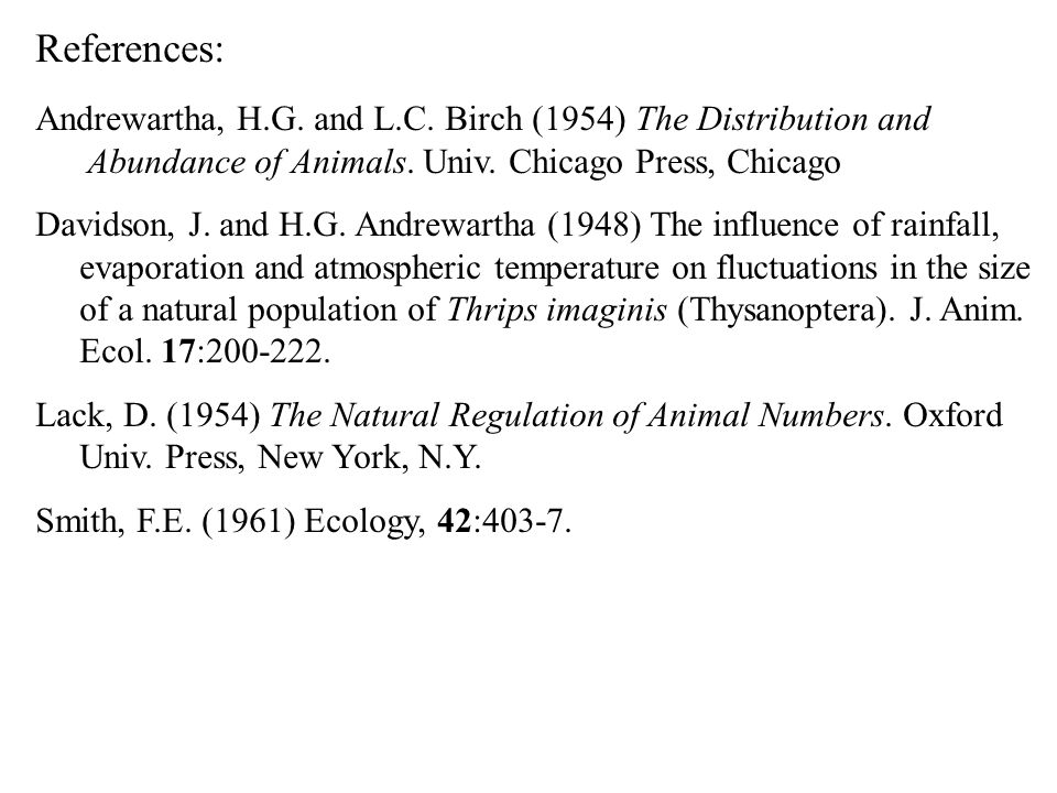 References: Andrewartha, H.G. and L.C. Birch (1954) The Distribution and. Abundance of Animals. Univ. Chicago Press, Chicago.