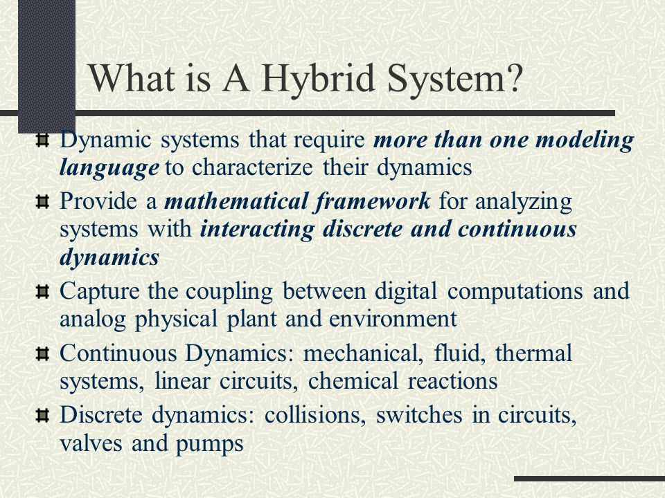 What is A Hybrid System Dynamic systems that require more than one modeling language to characterize their dynamics.