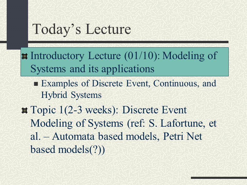 Today's Lecture Introductory Lecture (01/10): Modeling of Systems and its applications. Examples of Discrete Event, Continuous, and Hybrid Systems.