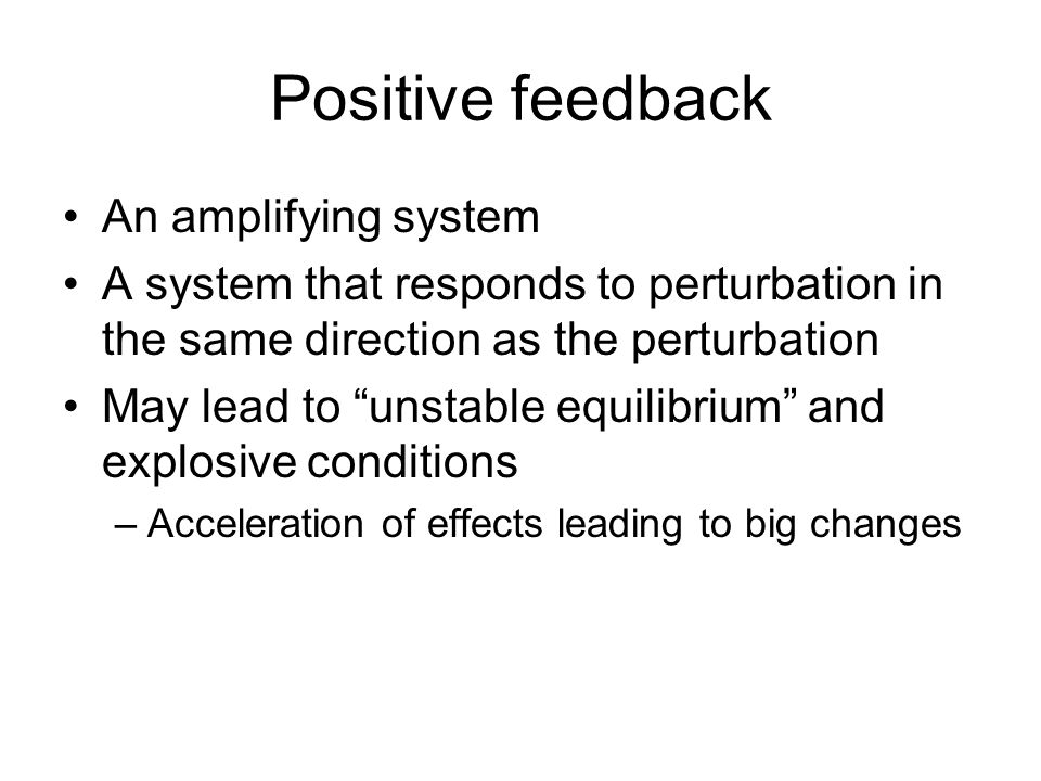 Positive feedback An amplifying system