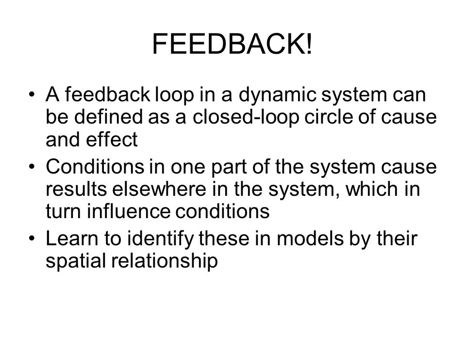 FEEDBACK! A feedback loop in a dynamic system can be defined as a closed-loop circle of cause and effect.