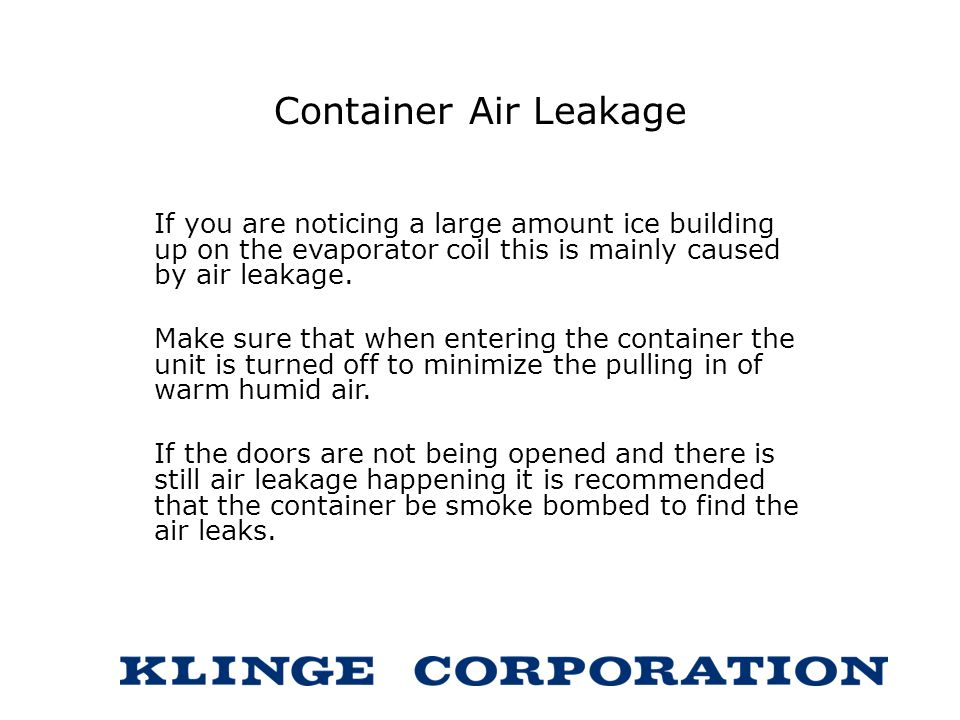 Container Air Leakage If you are noticing a large amount ice building up on the evaporator coil this is mainly caused by air leakage.