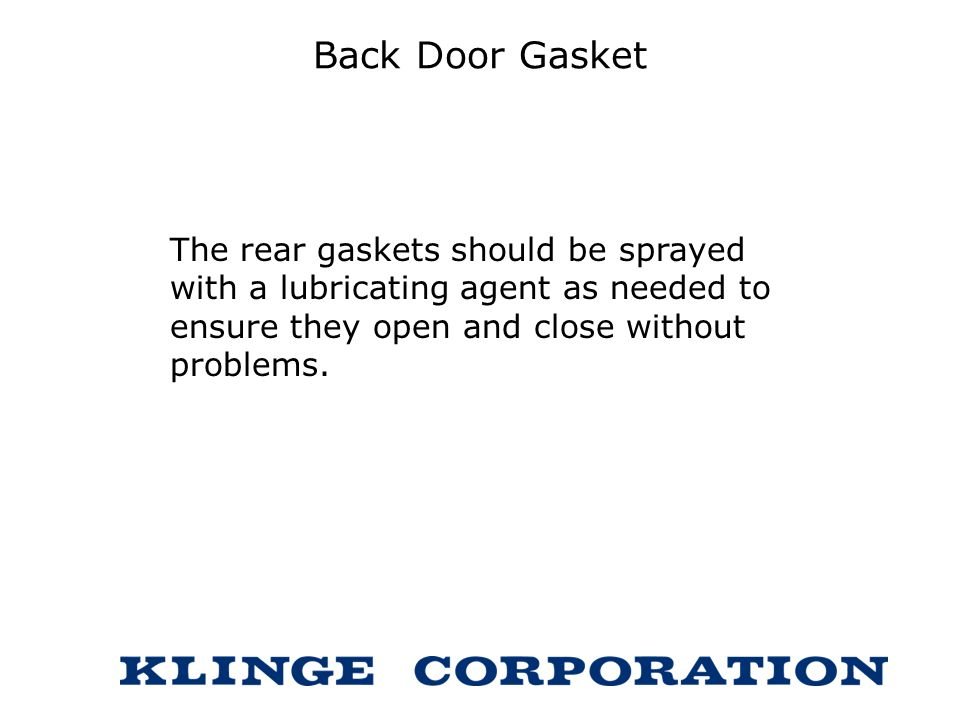 Back Door Gasket The rear gaskets should be sprayed with a lubricating agent as needed to ensure they open and close without problems.