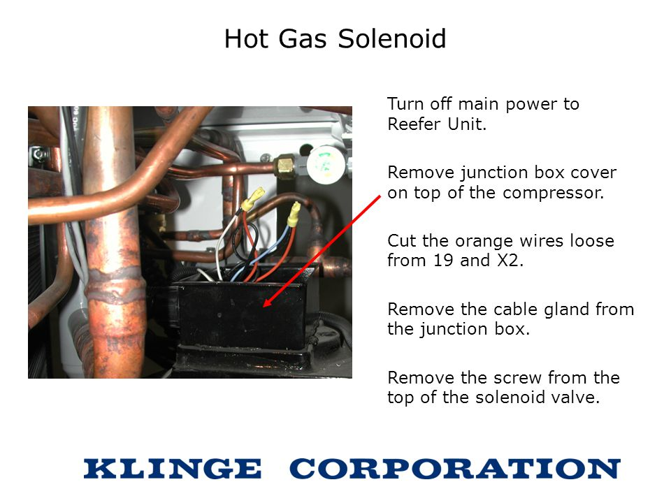 Hot Gas Solenoid Turn off main power to Reefer Unit.