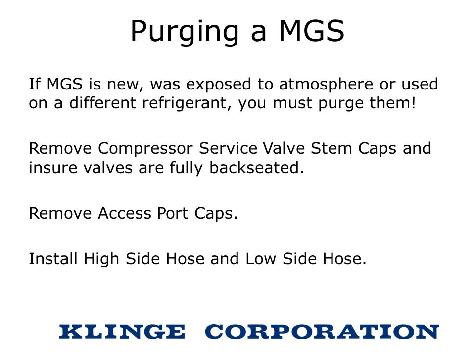 Purging a MGS If MGS is new, was exposed to atmosphere or used on a different refrigerant, you must purge them!