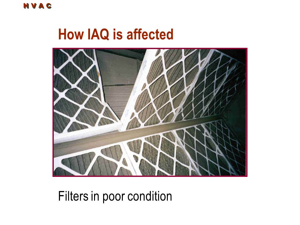 H V A C How IAQ is affected Filters in poor condition