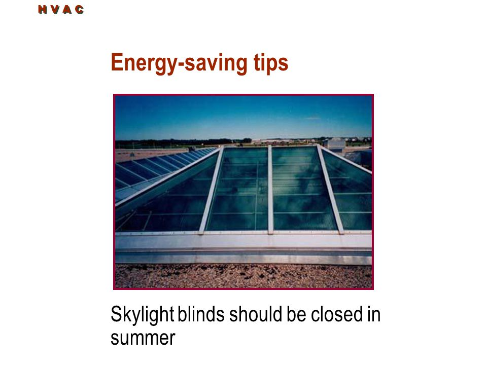 Energy-saving tips Skylight blinds should be closed in summer H V A C