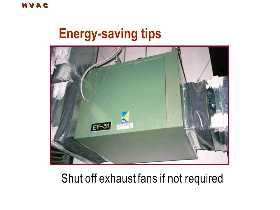 Energy-saving tips Shut off exhaust fans if not required H V A C