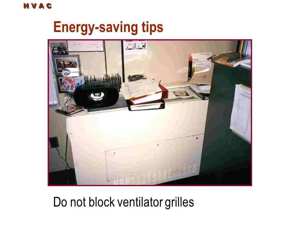 H V A C Energy-saving tips Do not block ventilator grilles