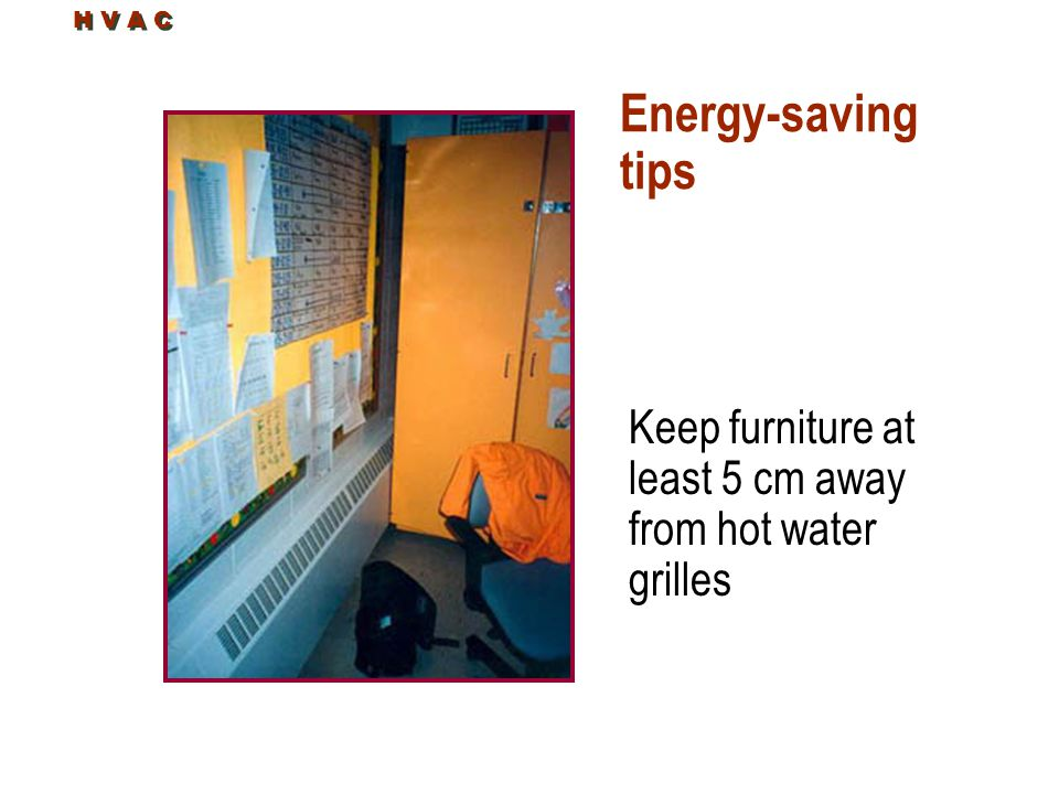 H V A C Energy-saving tips Keep furniture at least 5 cm away from hot water grilles
