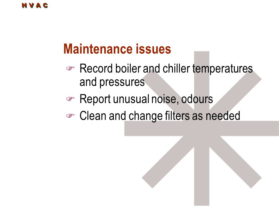 Maintenance issues Record boiler and chiller temperatures and pressures. Report unusual noise, odours.