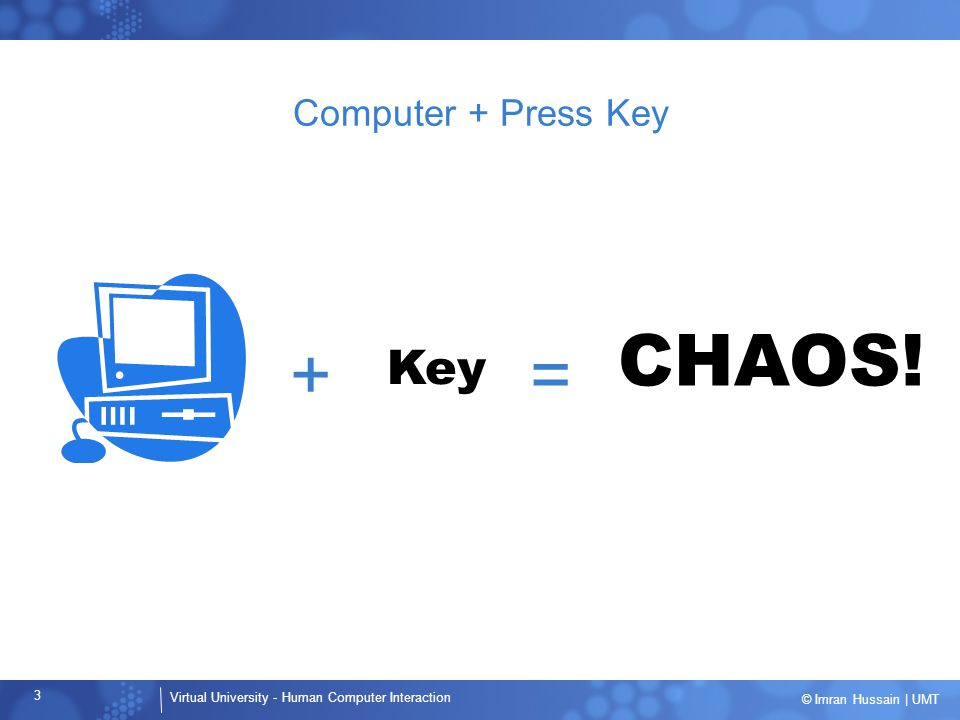 Computer + Press Key + = CHAOS! Key