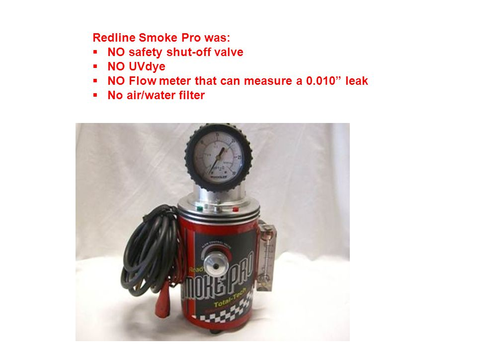 Redline Smoke Pro was: NO safety shut-off valve. NO UVdye. NO Flow meter that can measure a 0.010 leak.