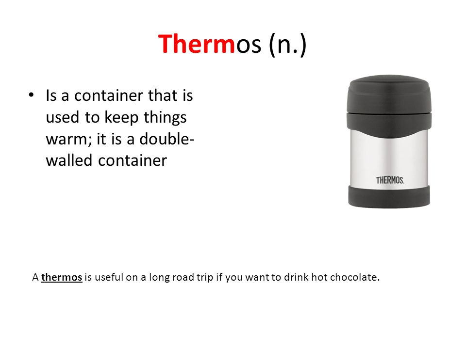 Thermos (n.) Is a container that is used to keep things warm; it is a double-walled container.