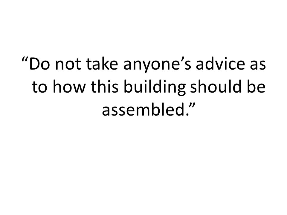 Do not take anyone's advice as to how this building should be assembled.