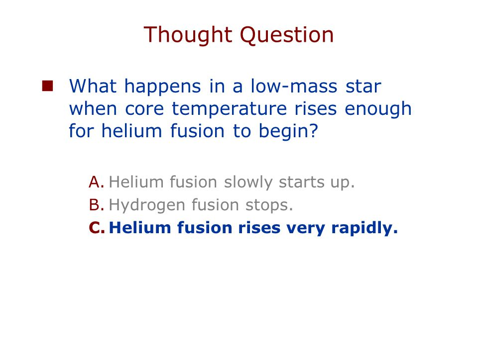 Thought Question What happens in a low-mass star when core temperature rises enough for helium fusion to begin