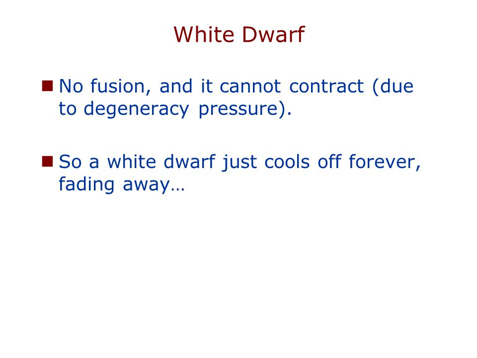 White Dwarf No fusion, and it cannot contract (due to degeneracy pressure).