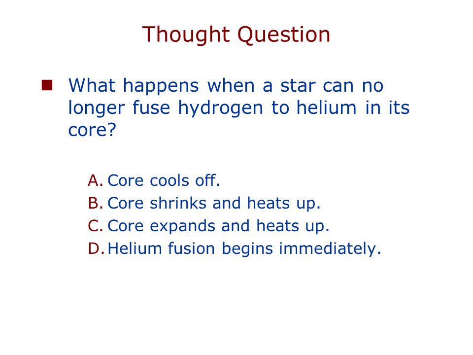 Thought Question What happens when a star can no longer fuse hydrogen to helium in its core Core cools off.