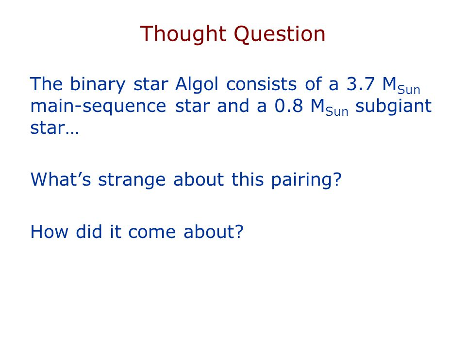 Thought Question The binary star Algol consists of a 3.7 MSun main-sequence star and a 0.8 MSun subgiant star…