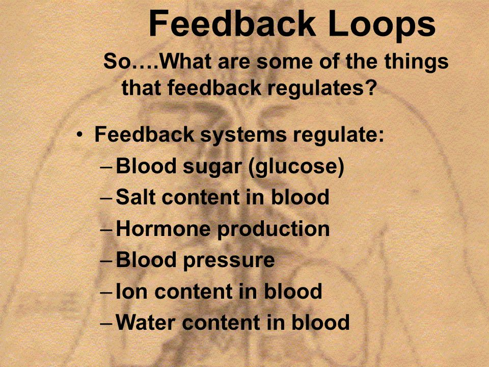 Feedback Loops So….What are some of the things that feedback regulates Feedback systems regulate: