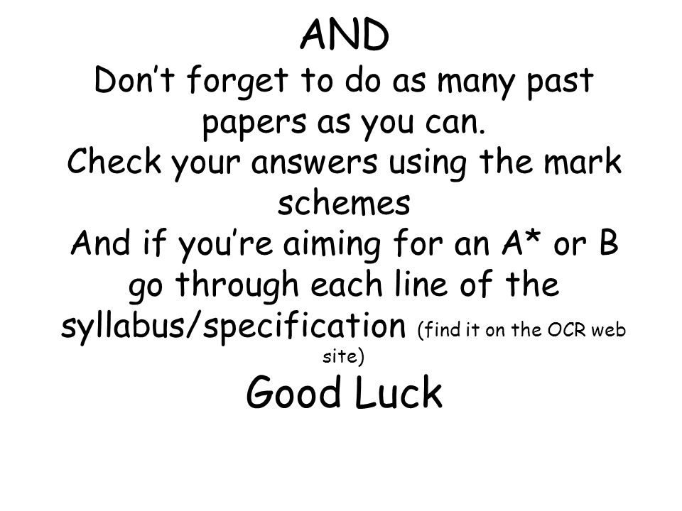 AND Don't forget to do as many past papers as you can