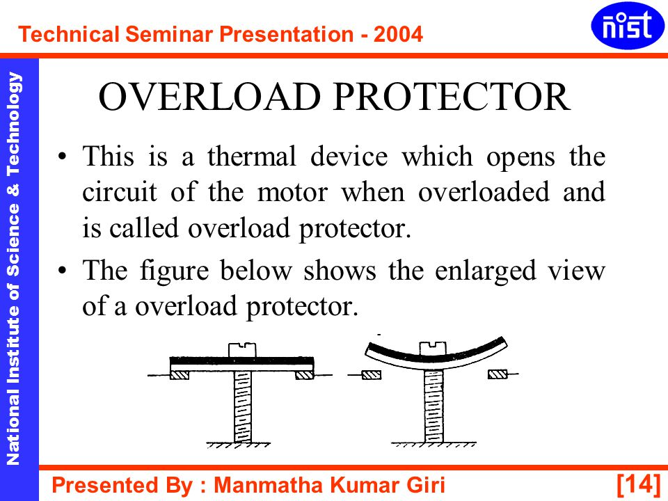 OVERLOAD PROTECTOR This is a thermal device which opens the circuit of the motor when overloaded and is called overload protector.