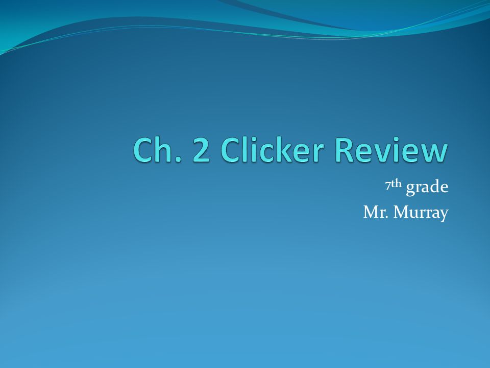 Ch. 2 Clicker Review 7th grade Mr. Murray