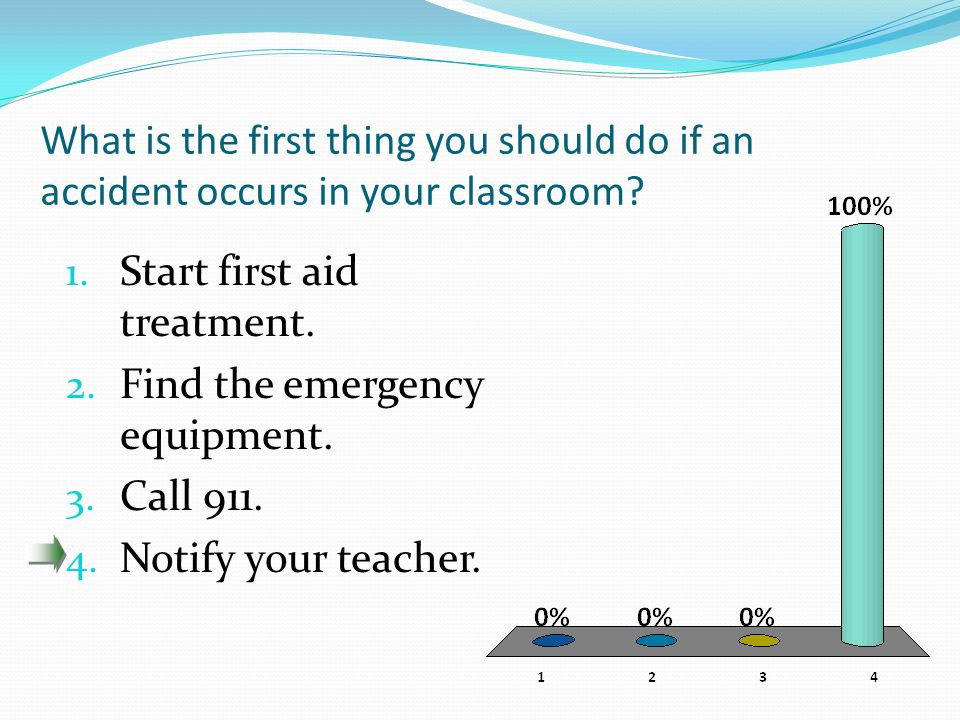 What is the first thing you should do if an accident occurs in your classroom