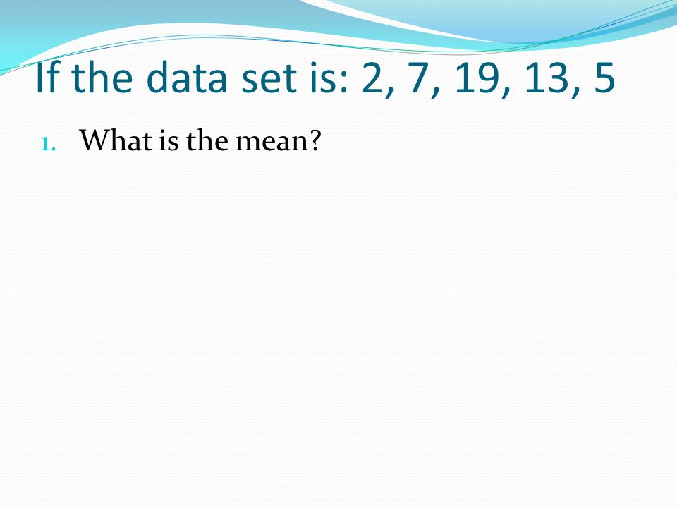 If the data set is: 2, 7, 19, 13, 5 What is the mean