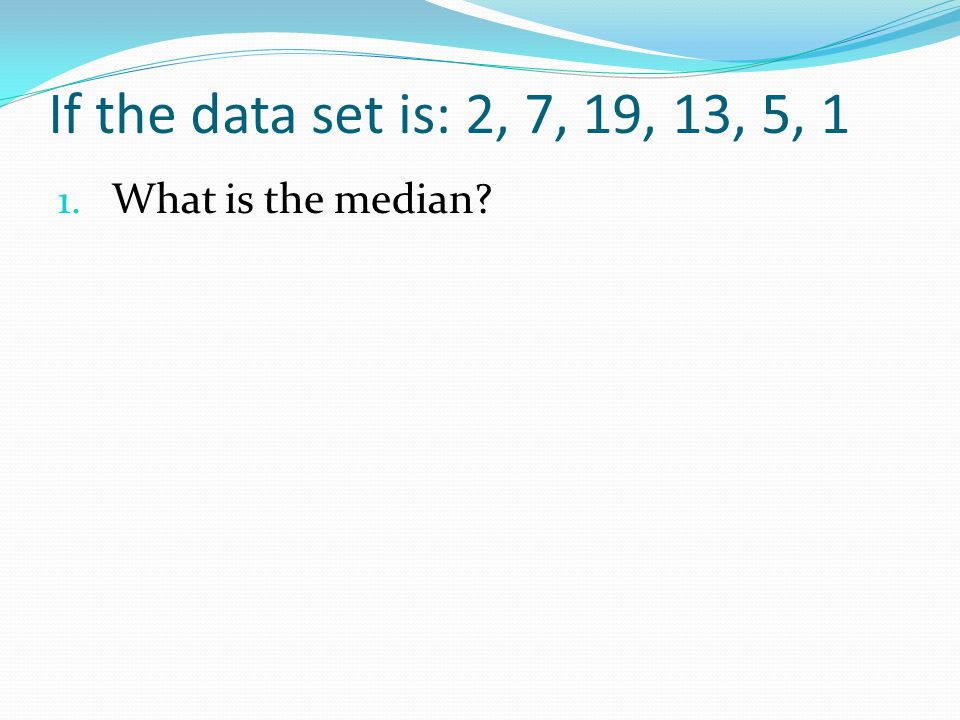 If the data set is: 2, 7, 19, 13, 5, 1 What is the median