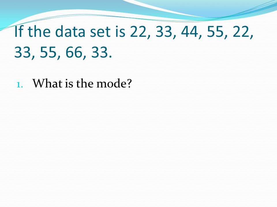 If the data set is 22, 33, 44, 55, 22, 33, 55, 66, 33. What is the mode