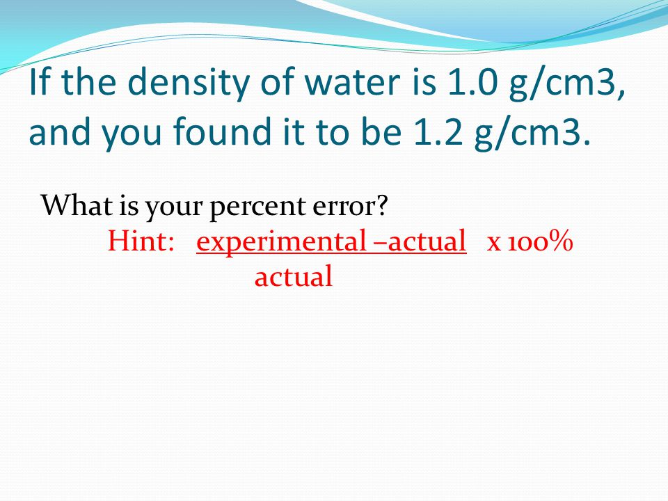 If the density of water is 1. 0 g/cm3, and you found it to be 1