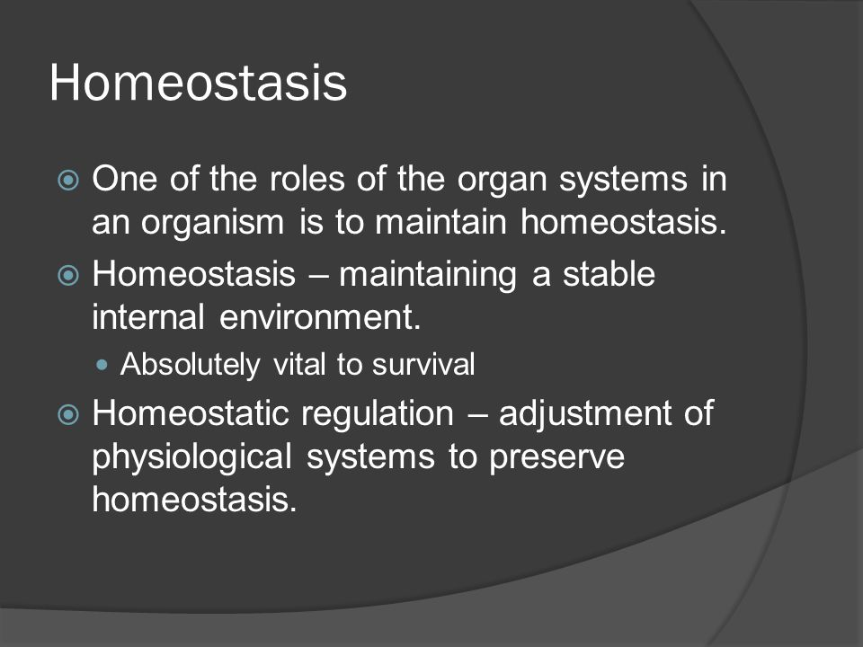 Homeostasis One of the roles of the organ systems in an organism is to maintain homeostasis.