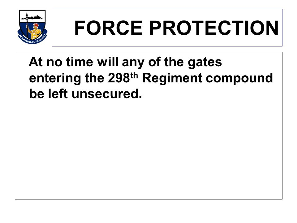 FORCE PROTECTION At no time will any of the gates entering the 298th Regiment compound be left unsecured.