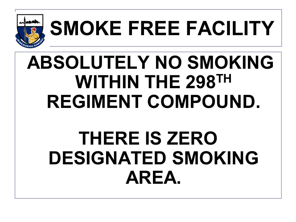 SMOKE FREE FACILITY ABSOLUTELY NO SMOKING WITHIN THE 298TH REGIMENT COMPOUND.