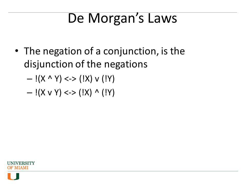 De Morgan's Laws The negation of a conjunction, is the disjunction of the negations. !(X ^ Y) <-> (!X) v (!Y)