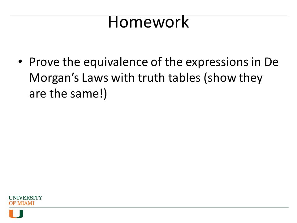 Homework Prove the equivalence of the expressions in De Morgan's Laws with truth tables (show they are the same!)