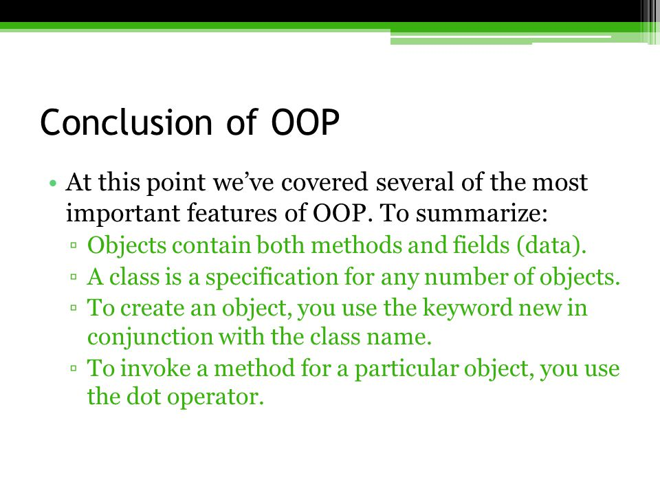 Conclusion of OOP At this point we've covered several of the most important features of OOP. To summarize: