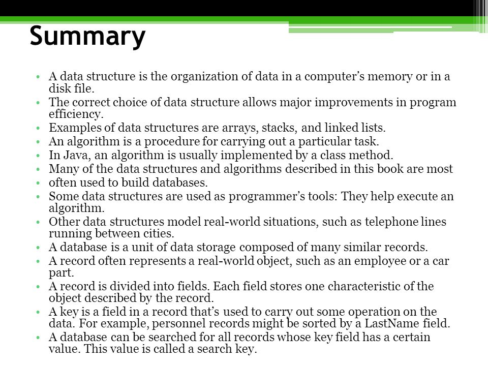 Summary A data structure is the organization of data in a computer's memory or in a disk file.